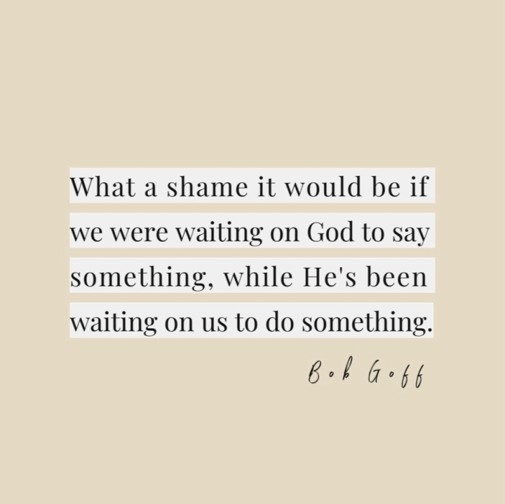 """What a shame it would be if we were waiting on God to say something, while He's been waiting on us to do something."" -Bob Goff (from Lauren Carter @laurennoelcarter and TheGuestRoom.blog)"