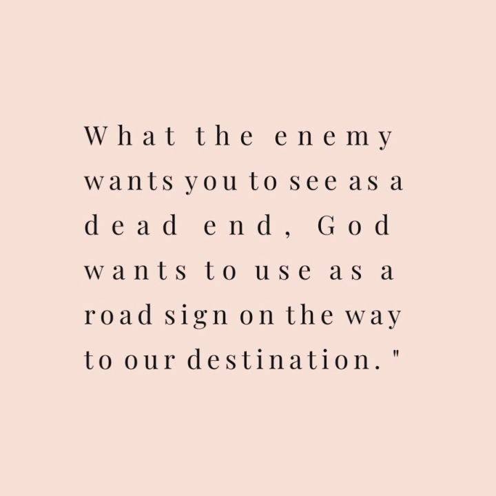 """What the enemy wants you to see as a dead end, God wants to use as a road sign on the way to our destination."" (From Lauren Carter @laurennoelcarter and TheGuestRoom.blog)"