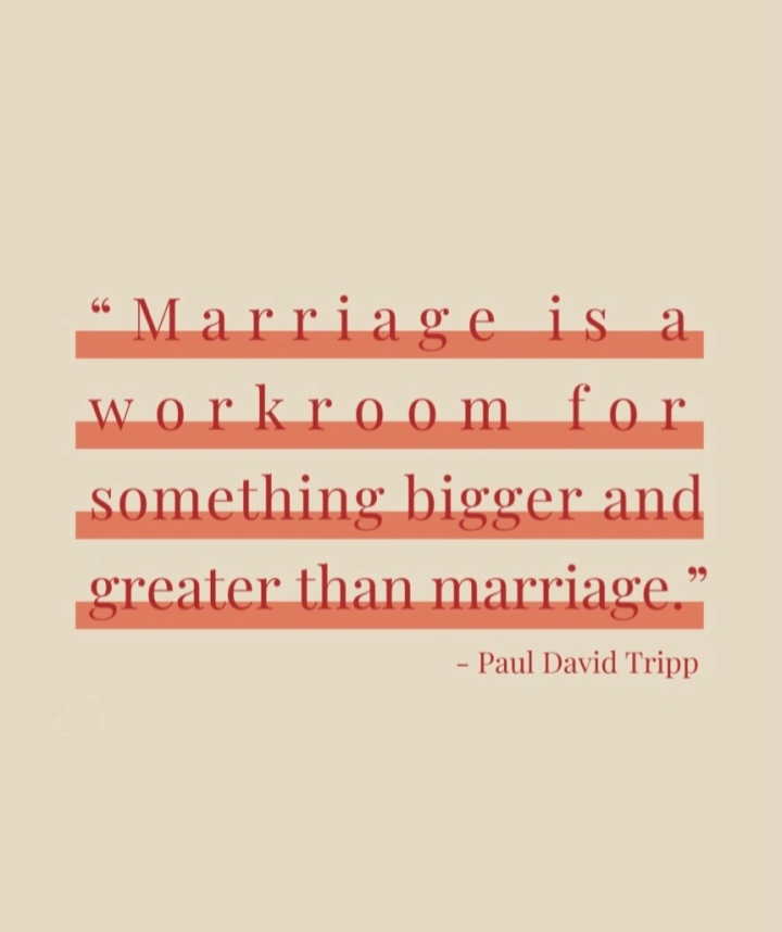 """Marriage is a workroom for something bigger and greater than marriage."" -Paul David Tripp"