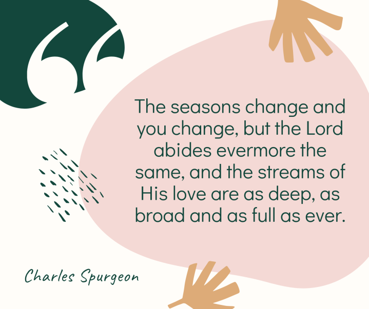 The seasons change and you change but the Lord abides evermore the same and the streams of His love are as deep as broad and as full as ever.
